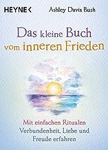 Das kleine Buch vom inneren Frieden: Mit einfachen Ritualen Verbundenheit, Freude und Liebe erfahren (German Edition)