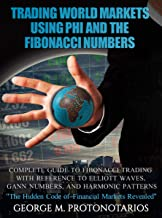Trading World Markets Using Phi and the Fibonacci Numbers: Complete Guide to Fibonacci Trading With Reference to Elliott Waves, Gann Numbers, and Harmonic Patterns
