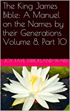 The King James Bible: A Manuel on the Names by their Generations Volume 8, Part 10