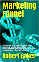 Marketing Funnel: The Complete Guide to Understanding Client Psychology, Creating a Sales Funnel and Increasing Profits. How to set up Google Analytics ... the Conversion Rate (English Edition)