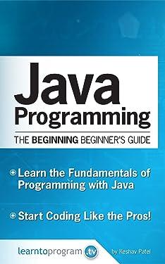 Java Programming: The Beginning Beginner's Guide (Beginning Beginners' Guide Book 1)