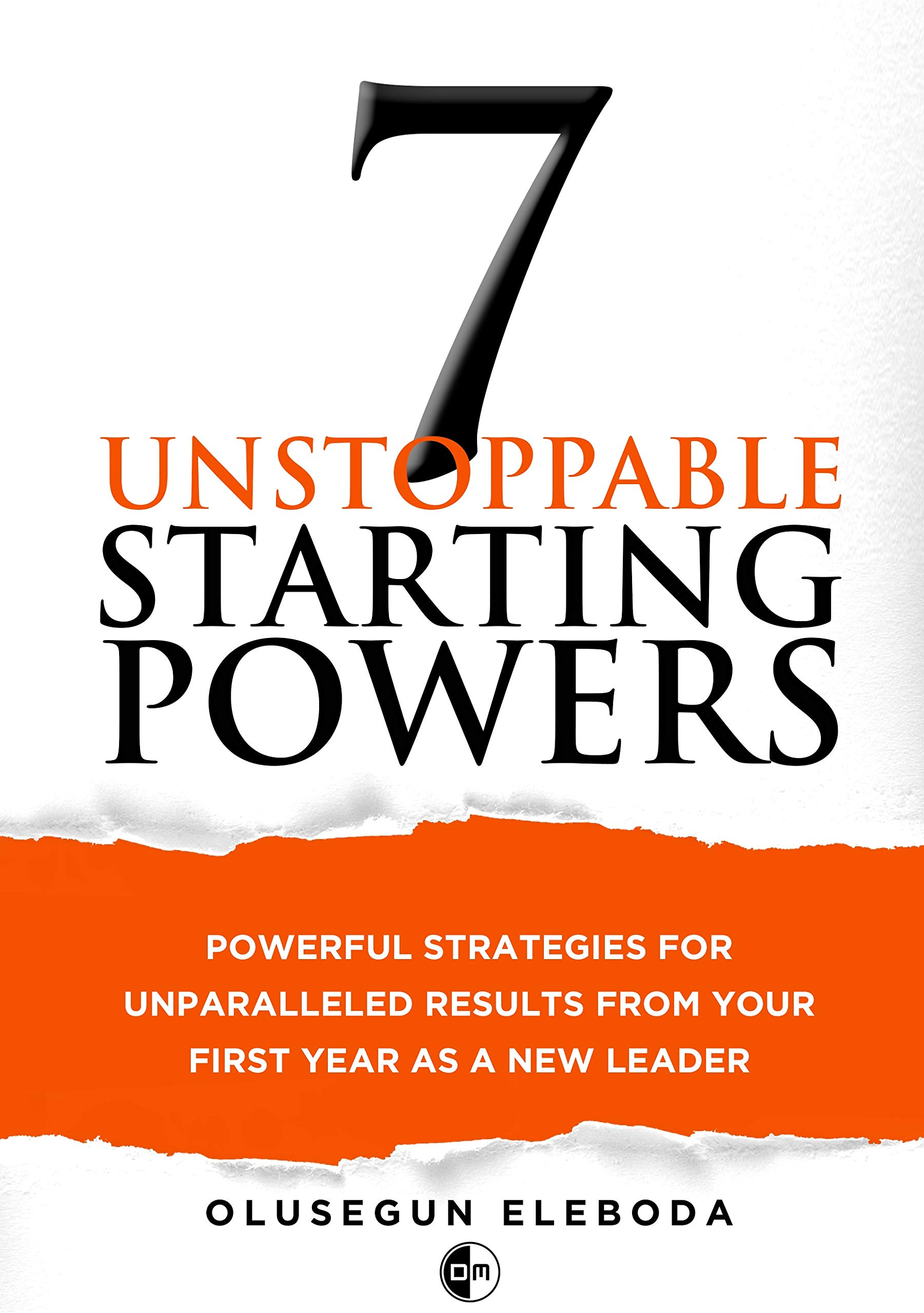 7 Unstoppable Starting Powers: Powerful Strategies for Unparalleled Results in Your First Year as a New Manager