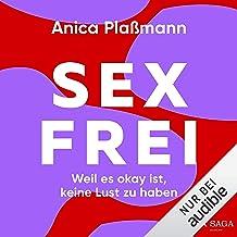 Sexfrei - Weil es okay ist, keine Lust zu haben: Das einfühlsame und praxisnahe Plädoyer für das Recht auf keinen Sex