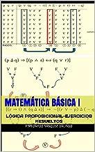 MATEMÁTICA BÁSICA I: LÓGICA PROPOSICIONAL-EJERCICIOS RESUELTOS (Spanish Edition)