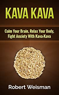 Kava Kava: Calm Your Brain, Relax Your Body, Fight Anxiety with Kava-