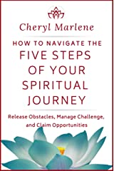 How to Navigate the Five Steps of Your Spiritual Journey: Release Obstacles, Manage Challenge, and Claim Opportunities Kindle Edition