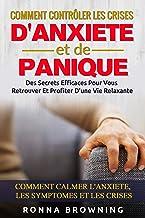 Comment Contrôler Les Crises D'Anxiété et de Panique: Des secrets efficaces pour vous retrouver et profiter d'une vie rela...