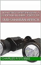 Noah Strycker's Big Year: A Companion Guide - PART FIVE: SUB-SAHARAN AFRICA (Noah Strycker's Big Year: A Companion Guide - PART-BY-PART Book 5)