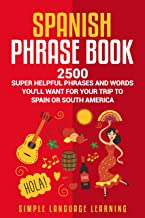 Spanish Phrase Book: 2500 Super Helpful Phrases and Words You'll Want for Your Trip to Spain or South America