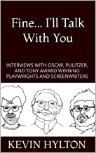 Fine... I'll Talk With You: Interviews Including Pulitzer, Tony, and Oscar Winning Playwrights and Screenwriters