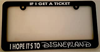 Bro Joe's Decals License Plate Frame for The Disney Fan, If I Get a Ticket I Hope It's to Disneyland, Black Plastic Frame, Fits Car, Truck, SUV or Van