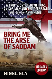 Bring Me The Arse Of Saddam: A true story of an SAS man in Iraq with the USMC then at war with the D