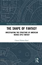 The Shape of Fantasy: Investigating the Structure of American Heroic Epic Fantasy (Routledge Research in American Literatu...