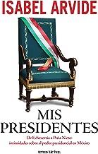 Mis presidentes: De Echeverría a Peña Nieto: intimidades sobre el poder presidencial en México