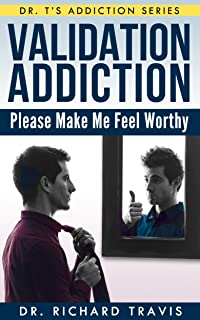 Validation Addiction: Please Make Me Feel Worthy (Dr. T's Addiction Series Book 1)