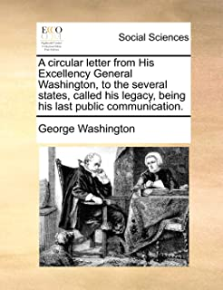 A Circular Letter from His Excellency General Washington, to the Several States, Called His Legacy, Being His Last Public ...
