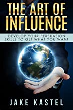 The Art Of Influence: Develop Your Persuasion Skills To Get What You Want