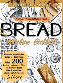 Bread Machine Cookbook: Pro-Bakery Products Made at Home Ultimate Bread Maker Guide for Beginners, With 200 Recipes to Imp...
