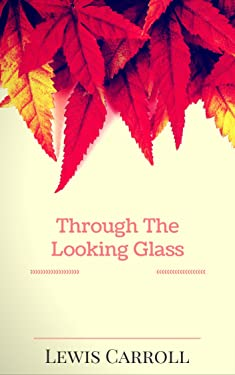 Through The Looking Glass: By Lewis Carroll : Illustrated