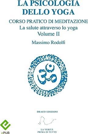 La Psicologia dello Yoga: Corso pratico di Meditazione. La salute attraverso lo yoga. Volume II (Divulgazione esoterica)