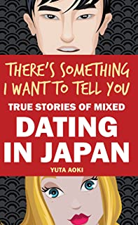 There's Something I Want to Tell You: True Stories of Mixed Dating in Japan