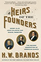 Heirs of the Founders: The Epic Rivalry of Henry Clay, John Calhoun and Daniel Webster, the Second Generation of American ...