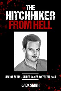 The Hitchhiker from Hell: Life of Serial Killer James Waybern Hall