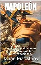 NAPOLEÓN: Breve historia de un hombre que cambió la historia: Lecciones de vida de un gran hombre que forjó nuestra sociedad. (Spanish Edition)