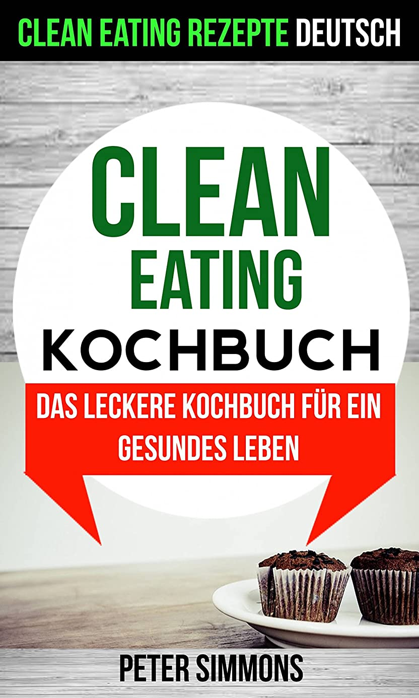 クロニクルタール安いですClean Eating Kochbuch: Das leckere Kochbuch für ein gesundes Leben (Clean Eating Rezepte Deutsch) (German Edition)