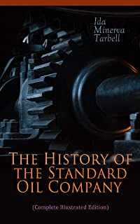 The History of the Standard Oil Company (Complete Illustrated Edition): The Exposure of Immoral and Illegal Business of John D. Rockefeller, the Richest Figure in American History