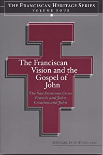 The Franciscan Vision and the Gospel of John (Heritage Series Volume Four) The San Damiano Crucifix, Francis and John, Creation and John