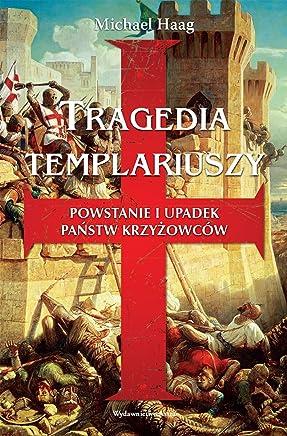 Tragedia Templariuszy: Powstanie i upadek panstw krzyzowców