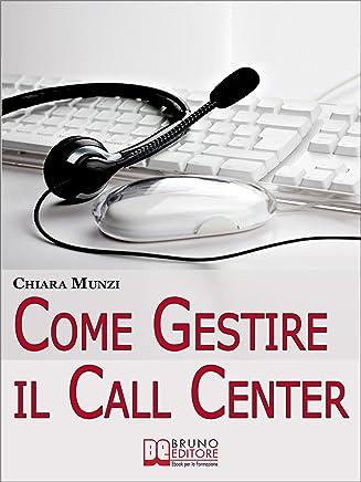 Come Gestire il Call Center. Tecniche Efficaci di Gestione per Ottenere il Massimo Risultato. (Ebook Italiano - Anteprima Gratis): Tecniche Efficaci di Gestione per Ottenere il Massimo Risultato