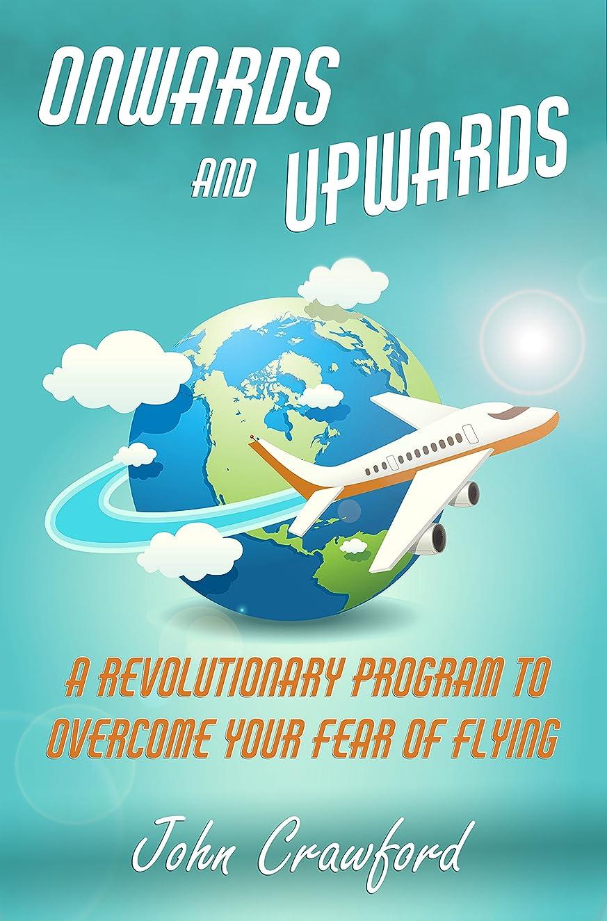 候補者かわすモックOnwards And Upwards: A Revolutionary Program To Overcome Your Fear Of Flying (English Edition)