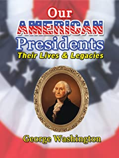 Our American Presidents - Their Lives & Legacies - George Washington