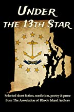 Under the 13th Star: Selected Short Fiction, Non-fiction Poetry and Prose from The Association of Rhode Island Authors