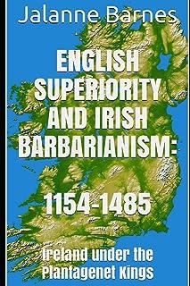 English Superiority and Irish Barbarianism: Ireland Under the Plantagenet Kings 1154-1485