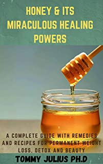 Honey & Its Miraculous Healing Powers: A Complete Guide With Remedies and Recipes For Permanent Weight Loss, Detox And Beauty