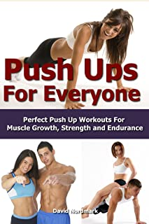 Push Ups: For Everyone– Perfect Pushup Workouts For Muscle Growth, Strength and Endurance (home workouts, workout routines, build muscle, strength training, exercise workout Book 3)