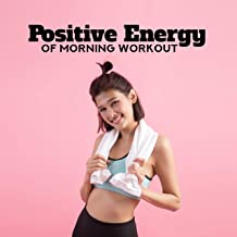 Positive Energy of Morning Workout: 2019 Motivation Chillout Music for Workout on the Gym, Morning Training Routine, Jogging, Running, Pilates, Stretching, Cross Fit, Be Active & Full of Energy All Day Long