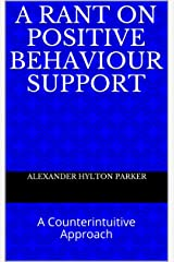 A Rant on Positive Behaviour Support: A Counterintuitive Approach Kindle Edition
