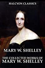 The Collected Works of Mary W. Shelley: 12 Novels and Short Stories in One Volume (Unexpurgated Edition) (Halcyon Classics)