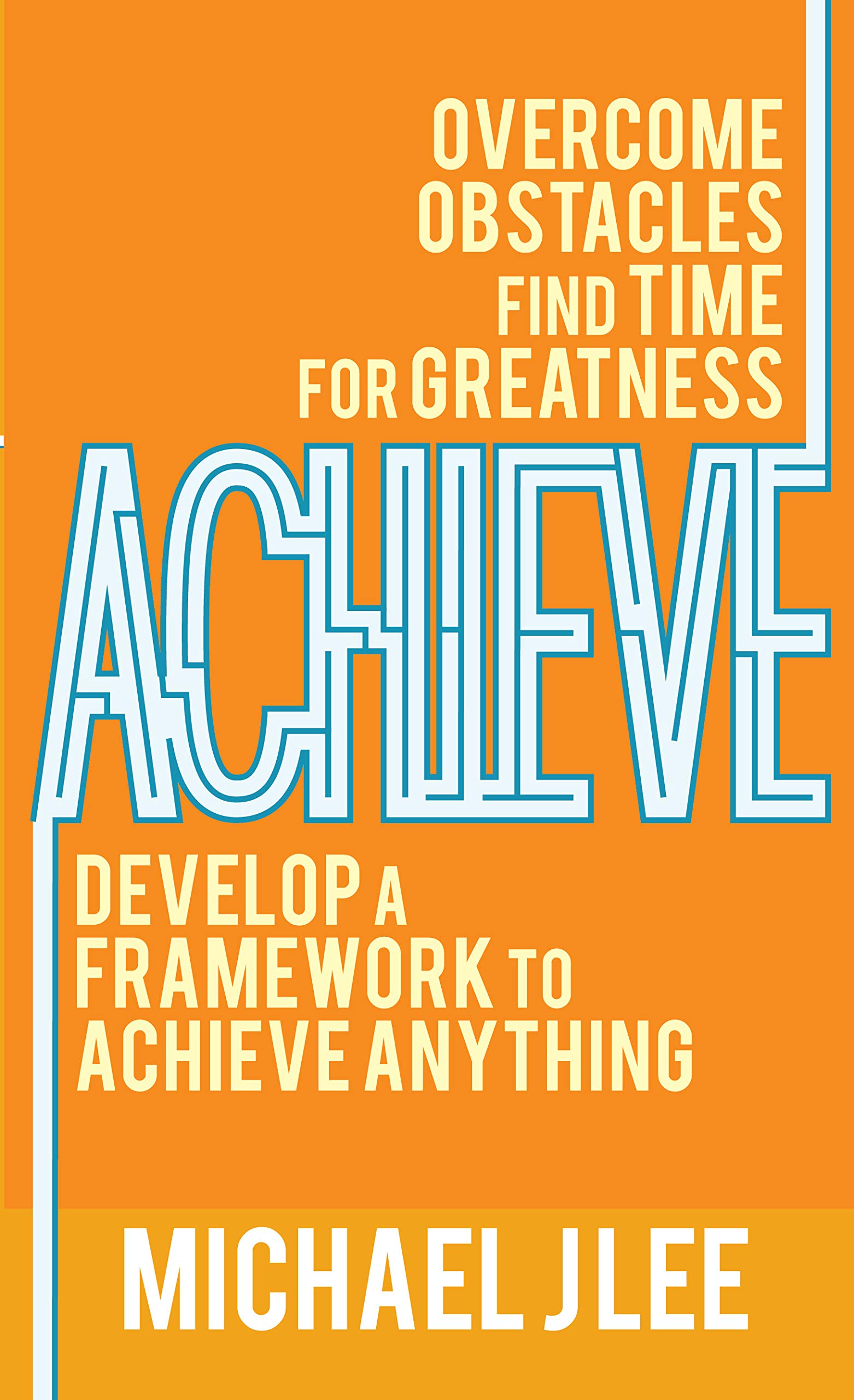Achieve: Overcome Obstacles. Find Time for Greatness. Develop a Framework to Achieve Anything.