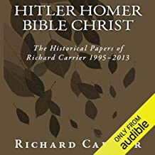 Hitler Homer Bible Christ: The Historical Papers of Richard Carrier 1995-2013
