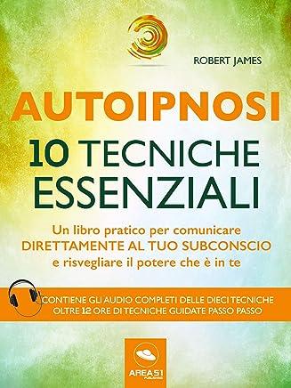 Autoipnosi. 10 tecniche essenziali: Un libro pratico per comunicare direttamente con il tuo subconscio e risvegliare il potere che è in te
