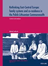 Rethinking East-Central Europe: family systems and co-residence in the Polish-Lithuanian Commonwealth: Volume 1: Contexts and analyses Volume 2: Data ... / Population, Family, and Society Book 21)