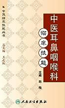 中医耳鼻咽喉科临床技能 (中医临床技能丛书)