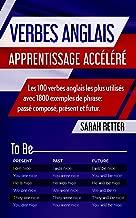 VERBES ANGLAIS: APPRENTISSAGE ACCÉLÉRÉ: Les 100 verbes anglais les plus utilisés avec 1800 exemples de phrase: passé composé, présent et futur. (French Edition)