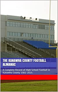 The Kanawha County Football Almanac: A Complete Record of High School Football in Kanawha County 1901-2015