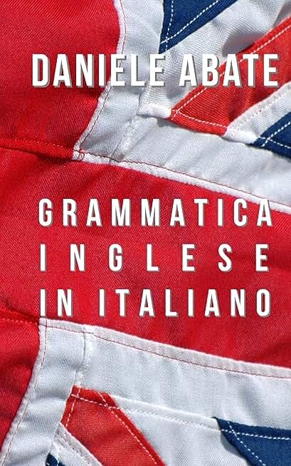 Grammatica Inglese in Italiano: Ideale per Italiani auto-didatti, Grammatica della lingua Inglese dal livello A1 al C2 (A1 A2 B1 B2 C1 C2) (Inglese per Italiani Autodidatti) (Italian Edition)